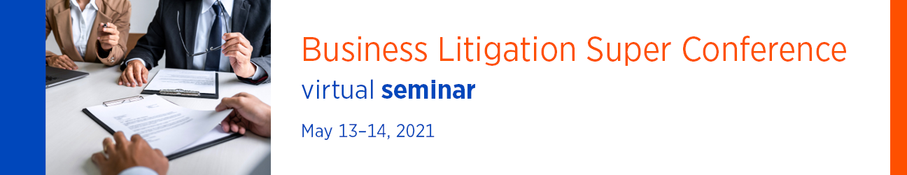 Business Litigation Super Conference Virtual Seminar May 13-14, 2021