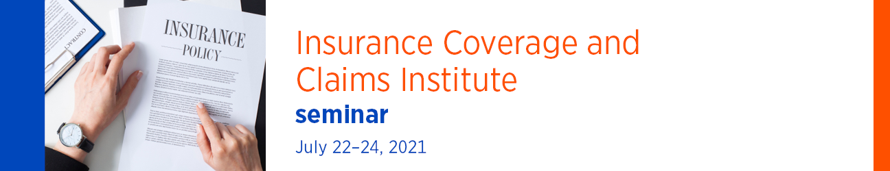 Insurance Coverage and Claims Institute Seminar July 22-24, 2021