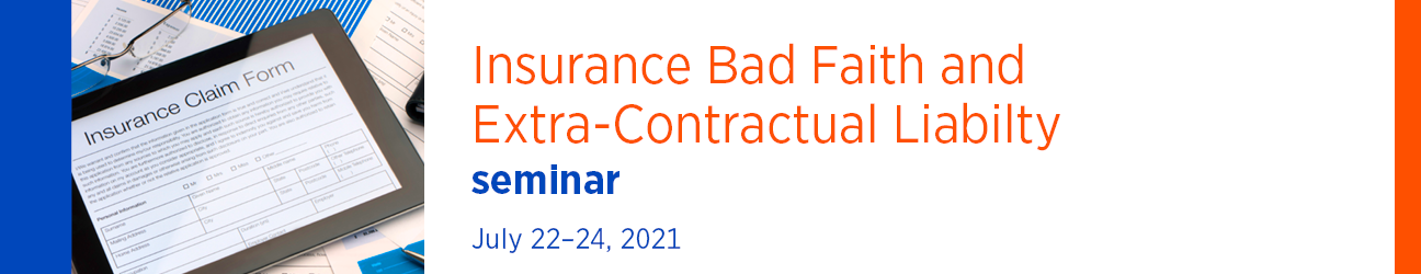 Insurance Bad Faith and Extra-Contractual Liability Seminar July 22-24, 2021