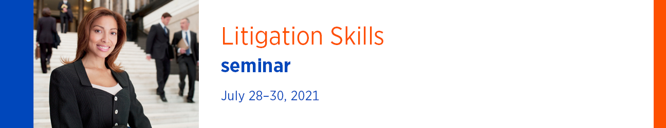 Litigation Skills Seminar July 28-30, 2021