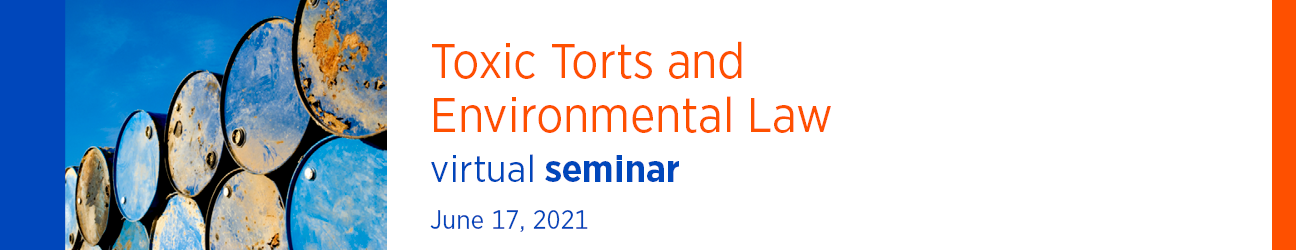 Toxic Torts and Environmental Law Virtual Seminar June 17, 2021